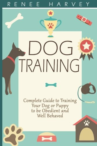 9781511562607: Dog Training: Complete Guide to Training Your Dog or Puppy To Be Obedient and Well Behaved