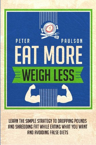 9781511567367: Eat More, Weigh Less: Learn the Simple Strategy to Dropping Pounds and Shredding