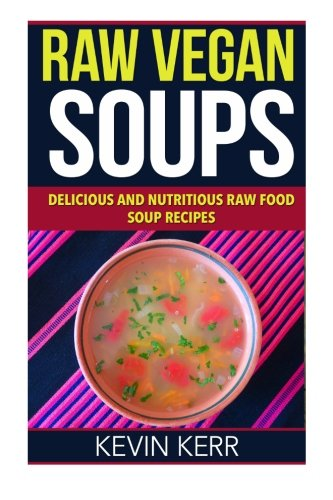 Raw Vegan Soups: Delicious and Nutritious Raw Food Soup Recipes.: Kerr, Kevin