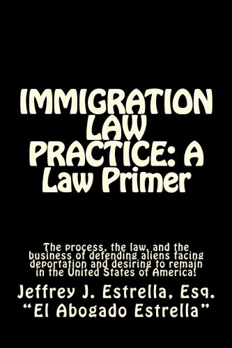 9781511574389: IMMIGRATION LAW PRACTICE: A Law Primer: The process, the law, and the business of defending aliens facing deportation and desiring to remain in the United States of America!