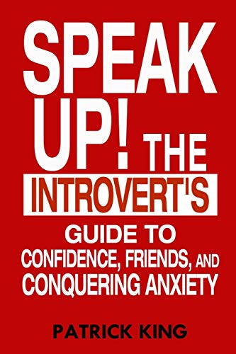 Speak Up!: The Introvert's Guide to Confidence, Friends, and Conquering Anxiety: King, Patrick