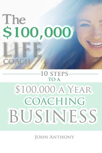9781511583565: The $100,000 Life Coach: 10 Steps to a $100k a Year Coaching Business