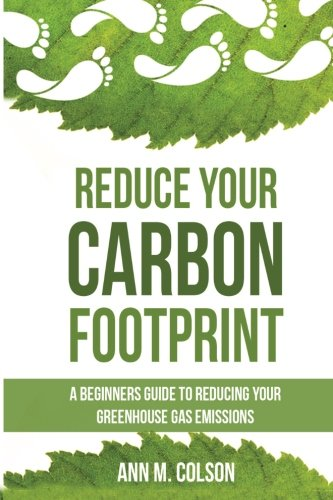 9781511592321: Reduce Your Carbon Footprint: A Beginners Guide To Reducing Your Greenhouse Gas Emissions (Green Living Series)