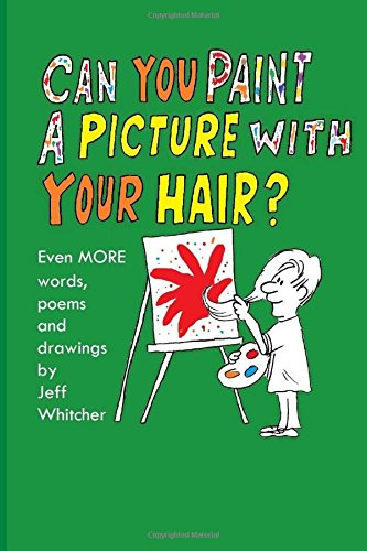 9781511593458: Can You Paint A Picture With Your Hair?: Even MORE Words, Poems and Drawings by Jeff Whitcher