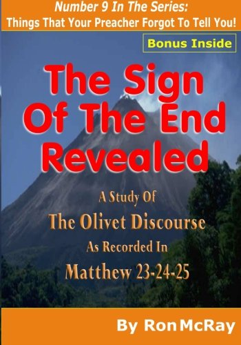 9781511596862: The Sign Of The End Revealed: A Study Of The Olivet Discourse As Recorded in Matthew 23,24,25 (Things That Your Preacher Forgot To Tell You!) (Volume 9)