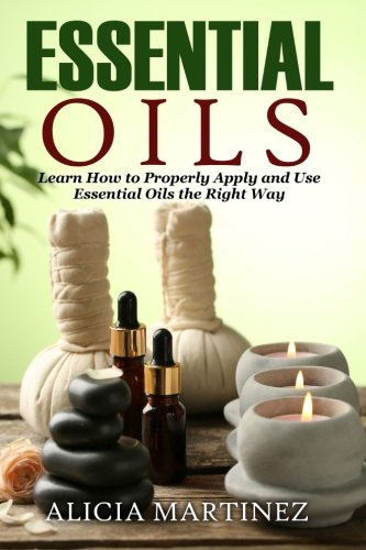 9781511598699: Essential Oils: Learn How to Properly Apply and Use Essential Oils the Right Way