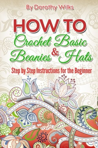 9781511599733: How to Crochet Basic Beanies and Hats: Step by Step Instructions for the Beginner