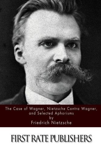 The Case Of Wagner, Nietzsche Contra Wagner, and Selected Aphorisms: Friedrich Nietzsche