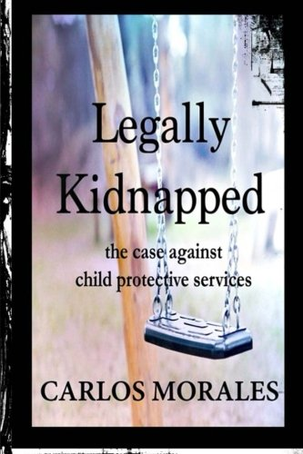 Legally Kidnapped: The Case Against Child Protective Services: Morales, Carlos