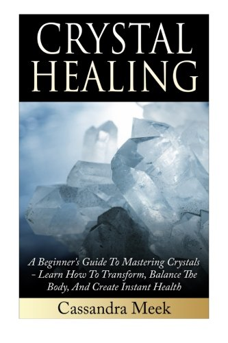 9781511614177: Crystal Healing: A Beginner's Guide To Mastering Crystals: Learn How To Transform, Balance The Body, And Create Instant Health (Crystal Healing, ... Medicine, Crystals, Reiki, Kundalini)