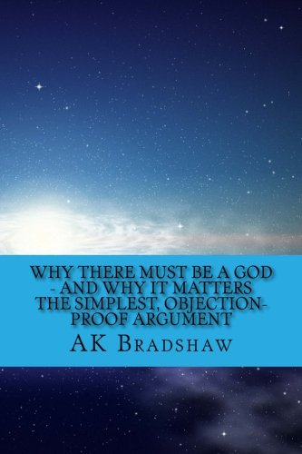 9781511616126: Why there must be a God - and why it matters: The simplest, objection-proof argument