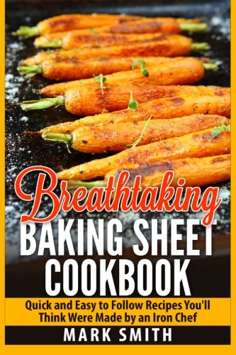 9781511618892: Breathtaking Baking Sheet Cookbook: Quick and Easy to Follow Recipes You'll Think Were Made by an Iron Chef