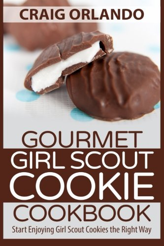 9781511620086: Gourmet Girl Scout Cookie Cookbook: Start Enjoying Girl Scout Cookies the Right Way