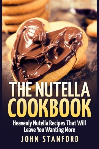 9781511620215: The Nutella Cookbook: Heavenly Nutella Recipes That Will Leave You Wanting More