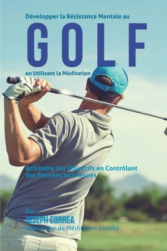 9781511632621: Developper la Resistance Mentale Au Golf en Utilisant la Meditation: Atteindre Vos Objectifs en Controlant Vos Pensees Interieures (French Edition)