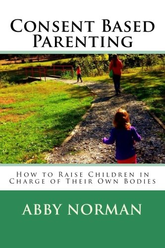 9781511634861: Consent Based Parenting: How to Raise Children In Charge of Their Own Bodies