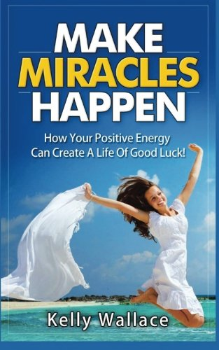 9781511641807: Make Miracles Happen: How Your Positive Energy Can Create A Life Of Good Luck!