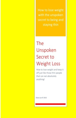 9781511642170: The Unspoken Secret to Weight Loss: How to lose weight and keep it off just like those thin people who can eat absolutely anything