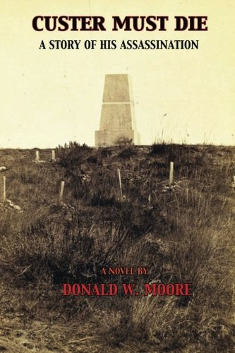 Custer Must Die: A Story of His Assassination: Moore, Mr. Donald W.