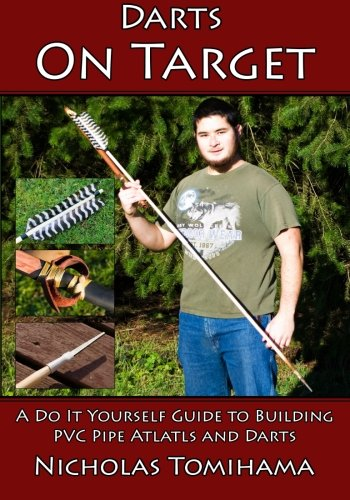 9781511653855: Darts on Target - PVC Atlatls: A Do It Yourself Guide to Building PVC Pipe Atlatls and Darts (Volume 1)