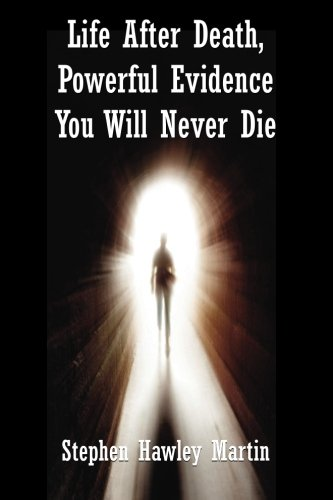 Life After Death, Powerful Evidence You Will Never Die: Stephen Hawley Martin