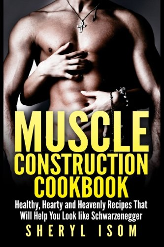 9781511659369: Muscle Construction Cookbook: Healthy, Hearty and Heavenly Recipes That Will Help You Look like Schwarzenegger