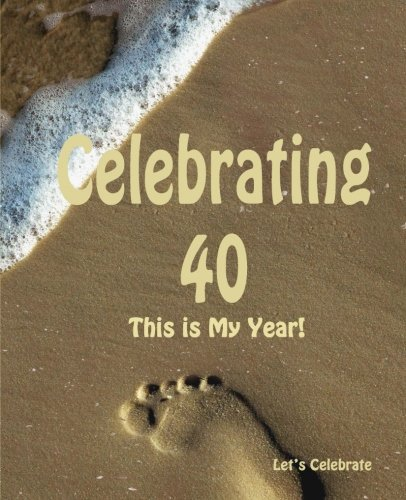 Celebrating 40: This is My Year!: Journal for the Memorable Moments of Your Special Birthday Year (...
