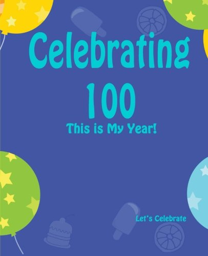 9781511663199: Celebrating 100: This is My Year!: Journal for the Memorable Moments of Your Special Birthday Year (Let's Celebrate: Hundred Pages Series) (Volume 12)