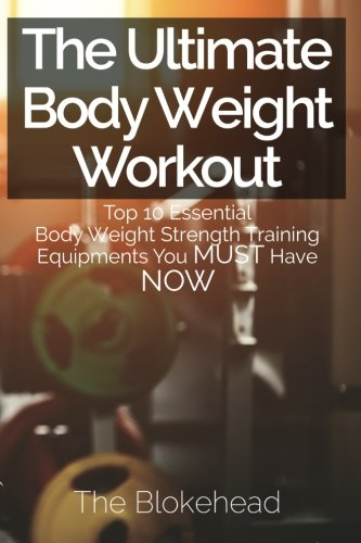 9781511669405: The Ultimate BodyWeight Workout: Top 10 Essential Body Weight Strength Training Equipments You MUST Have NOW (The Blokehead Success Series)