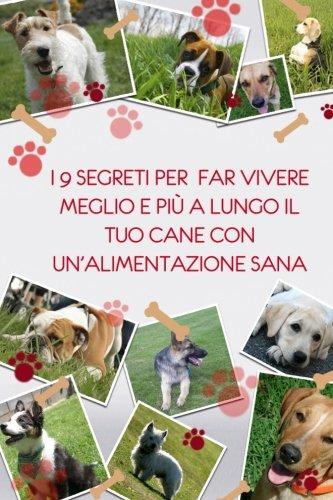 9781511673761: I 9 segreti per far vivere meglio e piu' a lungo il tuo cane con un'alimentazione sana: Nuovo corso di alimentazione per cani (Italian Edition)