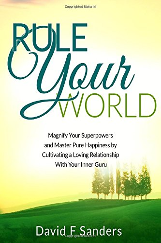 9781511681889: Rule Your World: Magnify Your Superpowers and Master Pure Happiness by Cultivating a Loving Relationship With Your Inner Guru