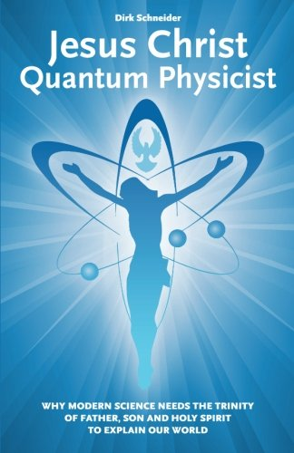 9781511683470: Jesus Christ - Quantum Physicist: Why modern science needs the Trinity of Father, Son and Holy Spirit to explain our world