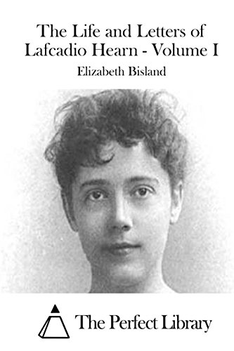 The Life and Letters of Lafcadio Hearn - Volume I: Bisland, Elizabeth