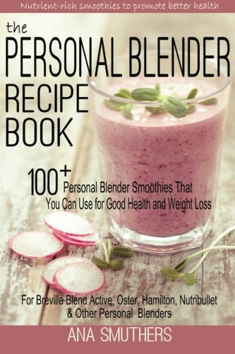 9781511691352: The Personal Blender Recipe Book: 100+ Personal Blender Smoothies That You Can Use for Good Health & Weight Loss - For Breville Blend Active, Oster, Hamilton, Nutribullet & Other Single Serve Blenders