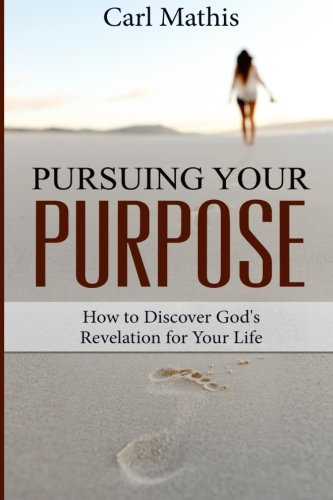 Pursuing Your Purpose: How To Discover God's Revelation For Your Life: Mathis, Carl