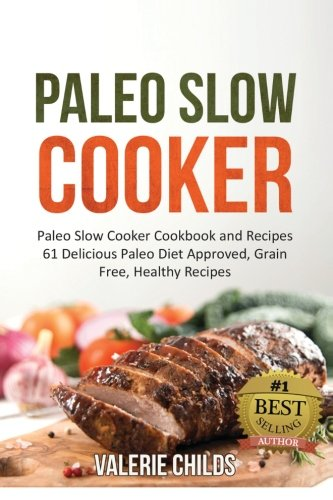 Paleo Slow Cooker: Paleo Slow Cooker Cookbook and Recipes - 61 Delicious Paleo Diet Approved, Grain...