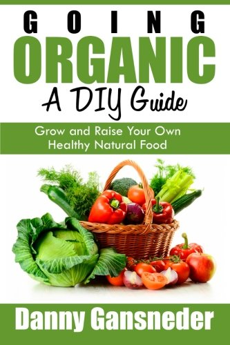 9781511704700: Going Organic: A DIY Guide: Grow and Raise Your Own Healthy Natural Food