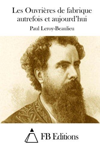Les Ouvri?res de Fabrique Autrefois Et Aujourd'hui: Leroy-Beaulieu, Paul