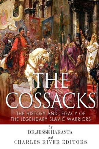 The Cossacks: The History and Legacy of the Legendary Slavic Warriors: Charles River Editors