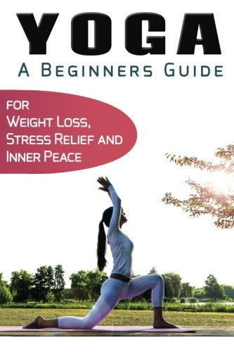 Yoga For Beginners: Your Beginners Guide to Yoga for Weight Loss, Stress Relief and Inner Peace (...
