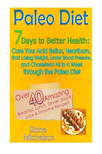 9781511710886: Paleo Diet: 7 Days To Better Health: Cure Your Acid Reflux, Heartburn, Start losing Weight, Lower Blood Pressure and Cholesterol All in a Week through ... Cooker, Recipes, Diet Recipes) (Volume 1)