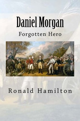 Daniel Morgan: Forgotten Revotutionary Hero: Ronald W. Hamilton