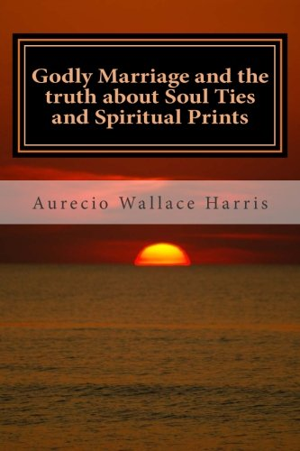 9781511724883: Godly Marriage: and the truth about Soul Ties and Spiritual Prints