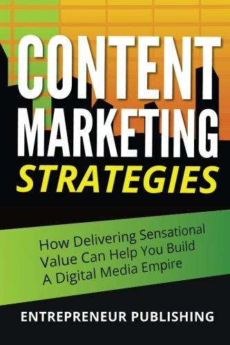9781511725408: Content Marketing Strategies: How Delivering Sensational Value Can Help You Build A Digital Media Empire (Marketing Strategy, Content Marketing Tools, Creating Great Content)