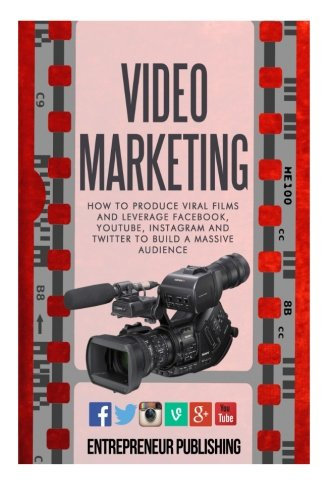 9781511725675: Video Marketing: How To Produce Viral Films And Leverage Facebook, YouTube, Instagram And Twitter To Build A Massive Audience (Content Strategy, Video Marketing, Viral Marketing)