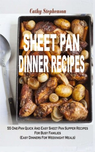 Sheet Pan Dinner Recipes: 55 One-Pan Quick And Easy Sheet Pan Supper Recipes For Busy Families (...