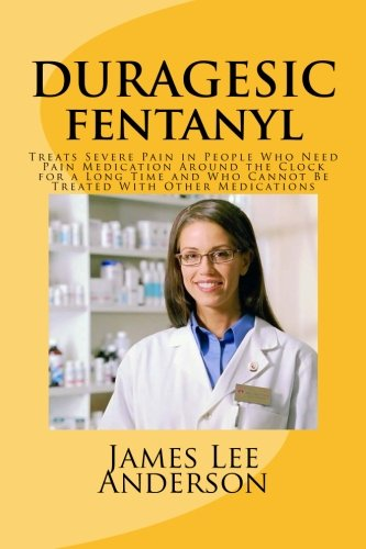 9781511731263: DURAGESIC (Fentanyl): Treats Severe Pain in People Who Need Pain Medication Around the Clock for a Long Time and Who Cannot Be Treated With Other Medications