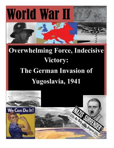 9781511746557: Overwhelming Force, Indecisive Victory: The German Invasion of Yugoslavia, 1941