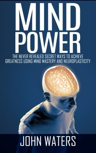 9781511749879: Mind Power: The Never Revealed Secret Ways To Achieve Greatness Using Mind Mastery And Neuroplasticity