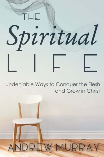 9781511751360: The Spiritual Life: Undeniable Ways to Conquer the Flesh and Grow in Christ